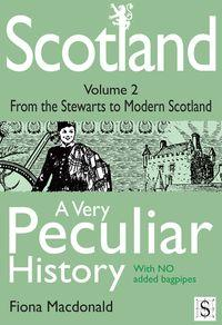 Scotland, a very peculiar history. volume 2, from the Stewarts to modern Scotland
